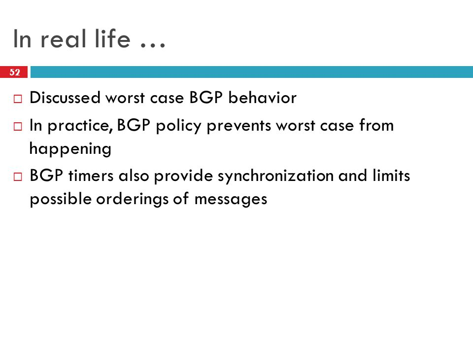 In real life …  Discussed worst case BGP behavior  In practice, BGP policy prevents worst case from happening  BGP timers also provide synchronization and limits possible orderings of messages 52
