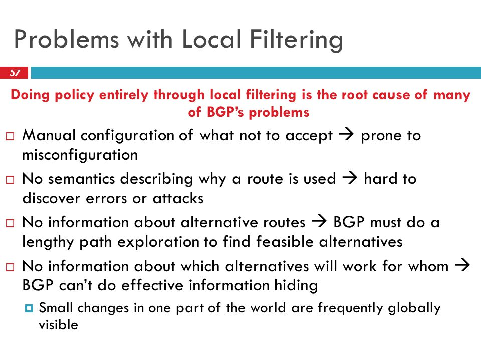 Problems with Local Filtering Doing policy entirely through local filtering is the root cause of many of BGP's problems  Manual configuration of what not to accept  prone to misconfiguration  No semantics describing why a route is used  hard to discover errors or attacks  No information about alternative routes  BGP must do a lengthy path exploration to find feasible alternatives  No information about which alternatives will work for whom  BGP can't do effective information hiding  Small changes in one part of the world are frequently globally visible 57