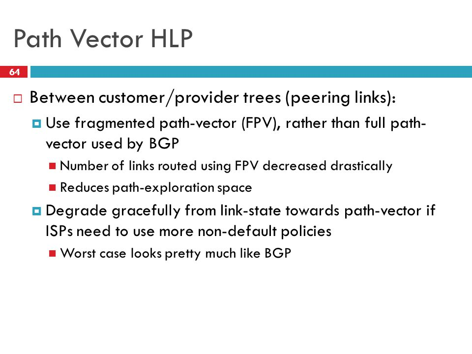 Path Vector HLP  Between customer/provider trees (peering links):  Use fragmented path-vector (FPV), rather than full path- vector used by BGP Number of links routed using FPV decreased drastically Reduces path-exploration space  Degrade gracefully from link-state towards path-vector if ISPs need to use more non-default policies Worst case looks pretty much like BGP 64
