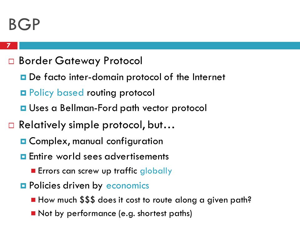 BGP 7  Border Gateway Protocol  De facto inter-domain protocol of the Internet  Policy based routing protocol  Uses a Bellman-Ford path vector protocol  Relatively simple protocol, but…  Complex, manual configuration  Entire world sees advertisements Errors can screw up traffic globally  Policies driven by economics How much $$$ does it cost to route along a given path.