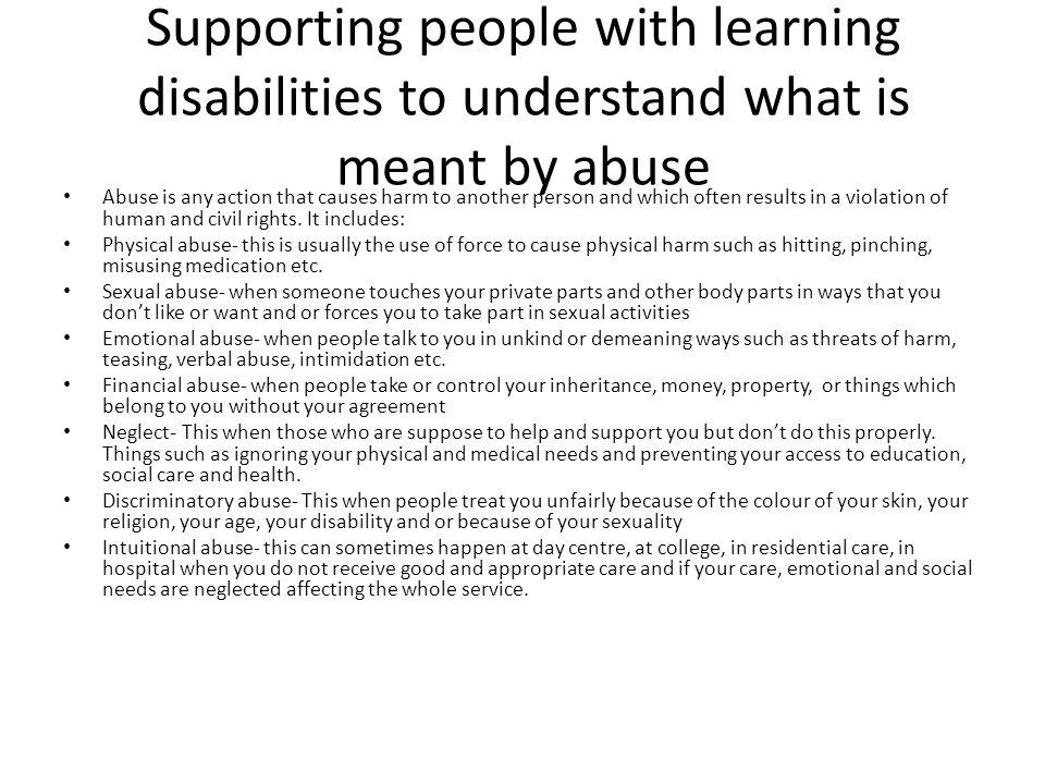 Supporting people with learning disabilities to understand what is meant by abuse Abuse is any action that causes harm to another person and which oft