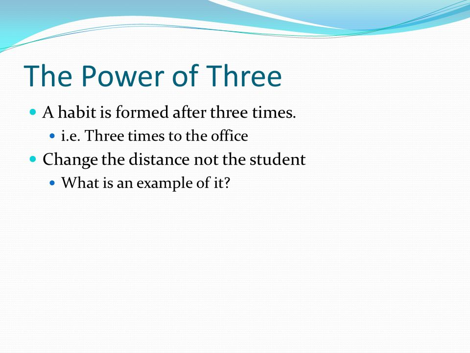 The Power of Three A habit is formed after three times. i.e. Three times to the office Change the distance not the student What is an example of it?