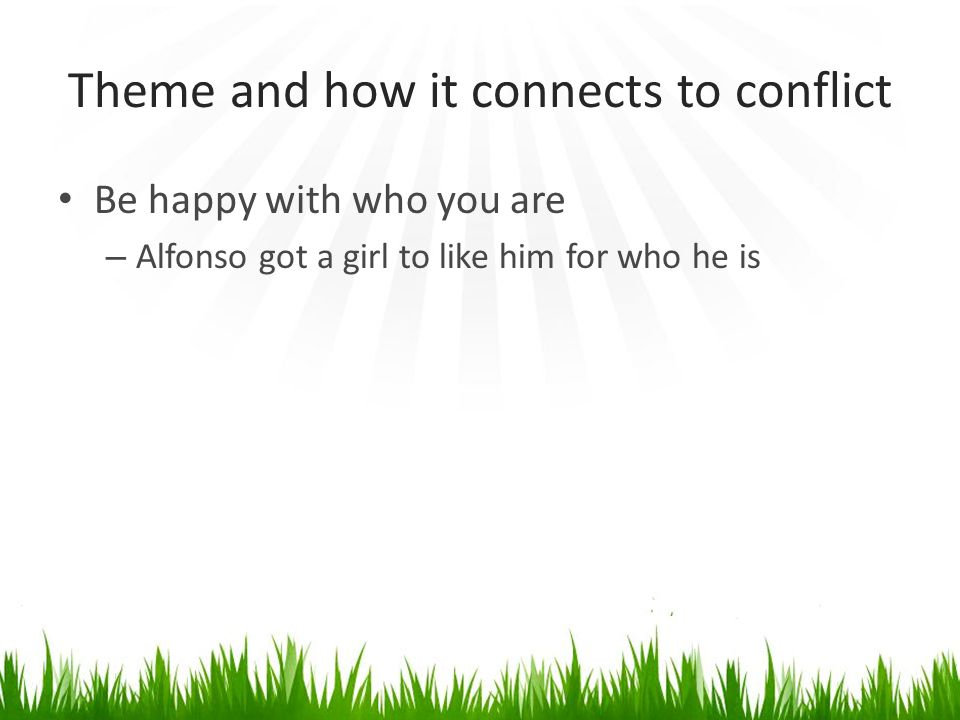 Theme and how it connects to conflict Be happy with who you are – Alfonso got a girl to like him for who he is