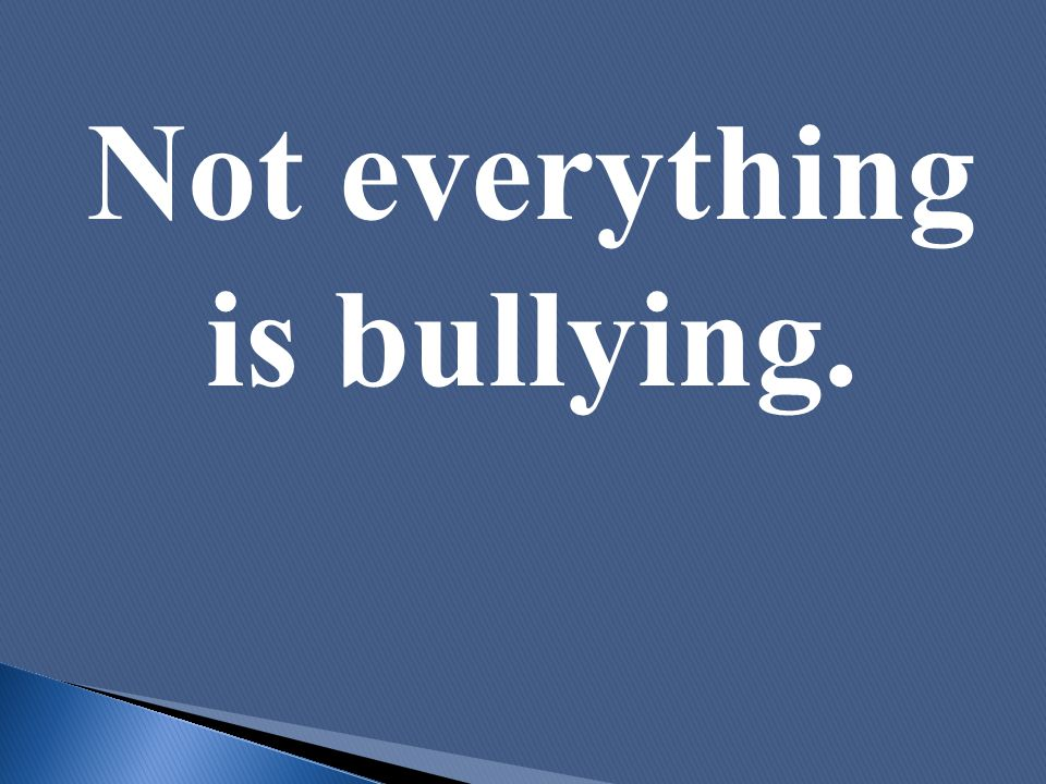 Not everything is bullying.