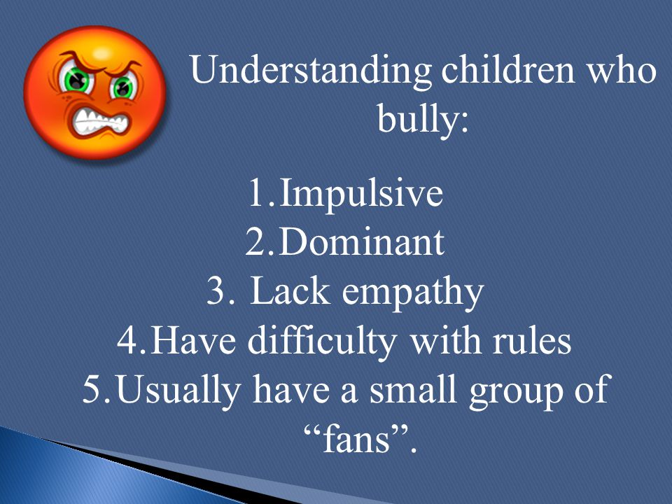 "1.Impulsive 2.Dominant 3. Lack empathy 4.Have difficulty with rules 5.Usually have a small group of ""fans"". Understanding children who bully:"