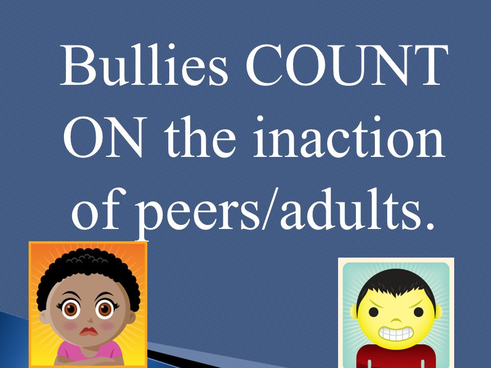 Bullies COUNT ON the inaction of peers/adults.