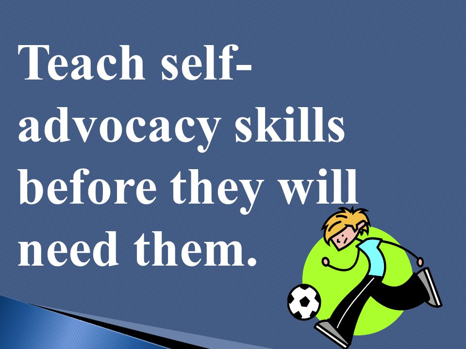 Teach self- advocacy skills before they will need them.