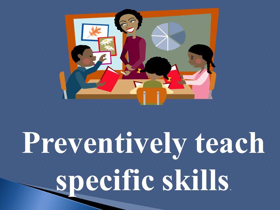 Preventively teach specific skills.
