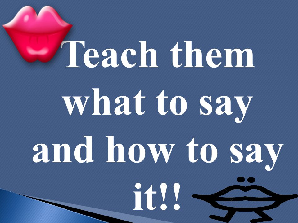 Teach them what to say and how to say it!!