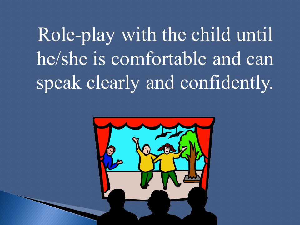 Role-play with the child until he/she is comfortable and can speak clearly and confidently.
