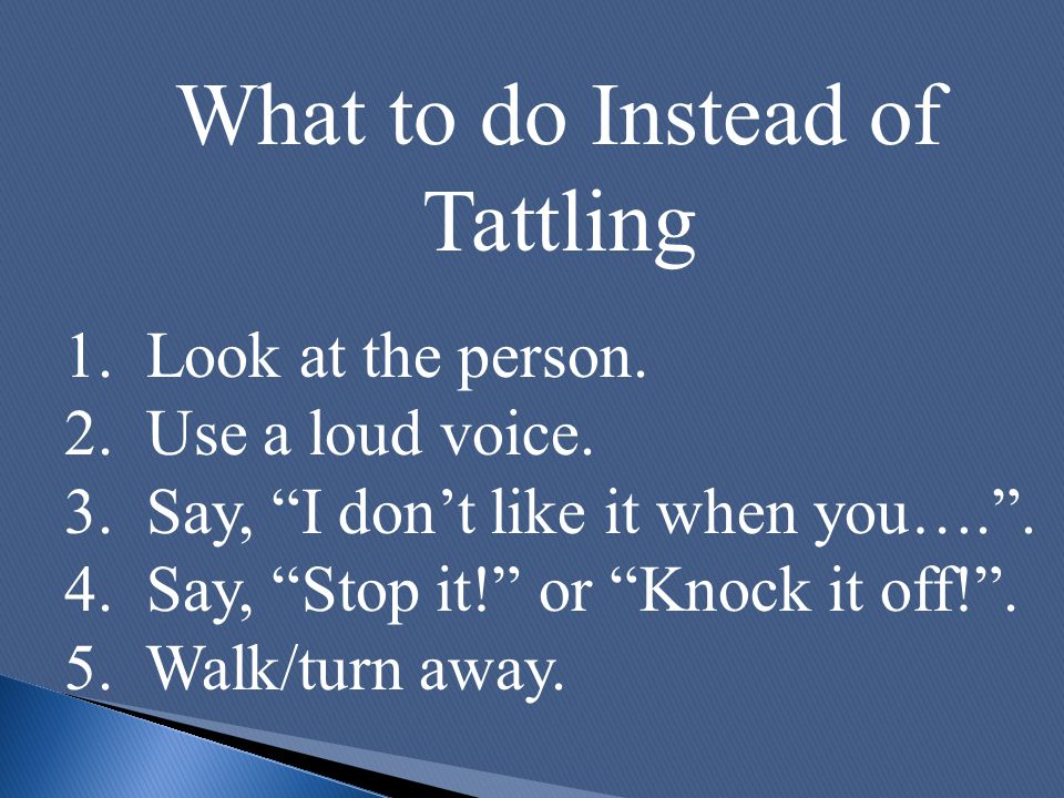 "What to do Instead of Tattling 1. Look at the person. 2. Use a loud voice. 3. Say, ""I don't like it when you…."". 4. Say, ""Stop it!"" or ""Knock it off!"""