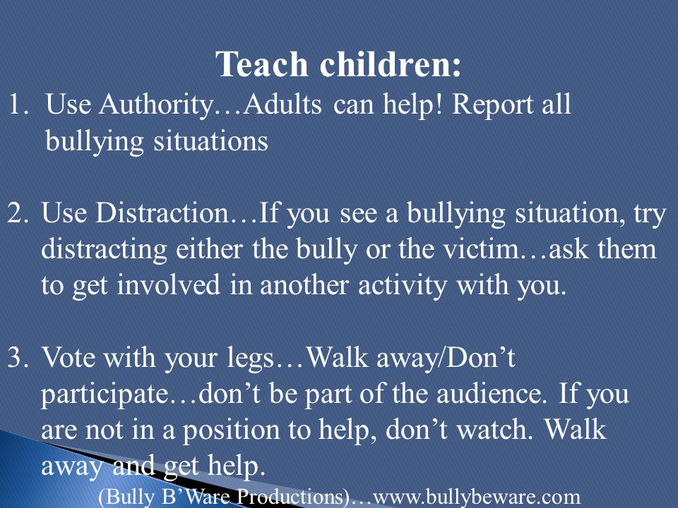 Teach children: 1.Use Authority…Adults can help! Report all bullying situations 2.Use Distraction…If you see a bullying situation, try distracting eit