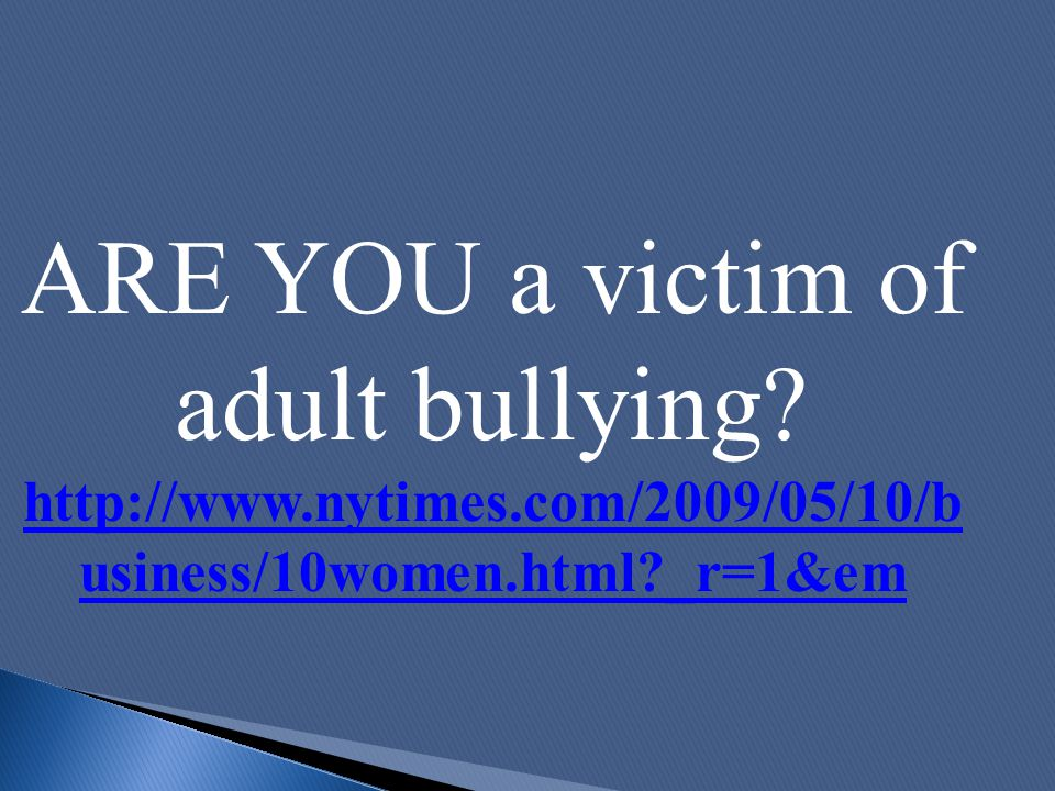 ARE YOU a victim of adult bullying? http://www.nytimes.com/2009/05/10/b usiness/10women.html?_r=1&em