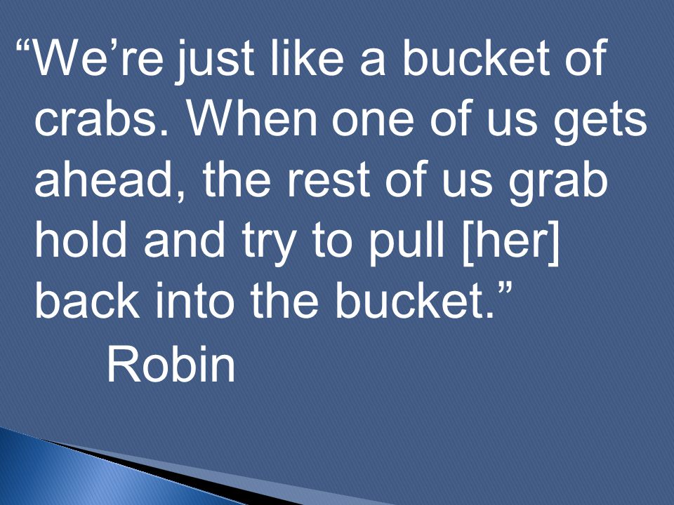 """We're just like a bucket of crabs. When one of us gets ahead, the rest of us grab hold and try to pull [her] back into the bucket."" Robin"