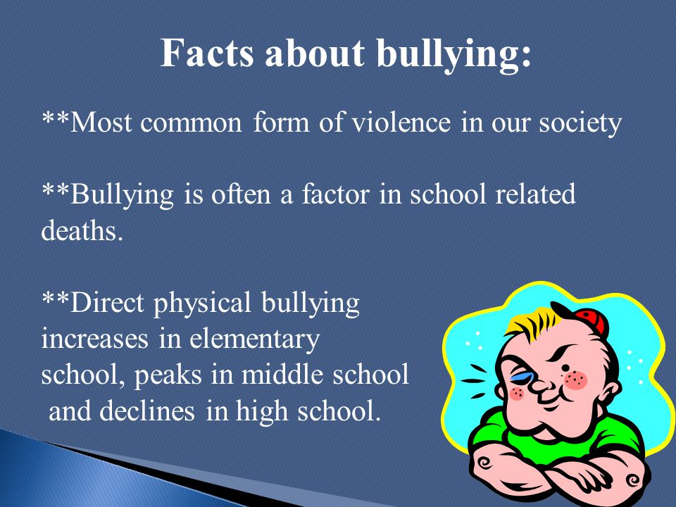 Facts about bullying: **Most common form of violence in our society **Bullying is often a factor in school related deaths. **Direct physical bullying