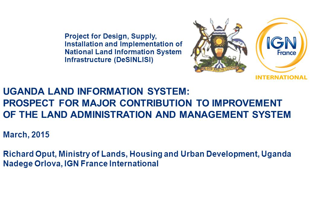 UGANDA LAND INFORMATION SYSTEM: PROSPECT FOR MAJOR CONTRIBUTION TO IMPROVEMENT OF THE LAND ADMINISTRATION AND MANAGEMENT SYSTEM March, 2015 Richard Oput, Ministry of Lands, Housing and Urban Development, Uganda Nadege Orlova, IGN France International Project for Design, Supply, Installation and Implementation of National Land Information System Infrastructure (DeSINLISI)