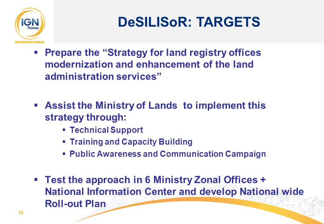 10  Prepare the Strategy for land registry offices modernization and enhancement of the land administration services  Assist the Ministry of Lands to implement this strategy through:  Technical Support  Training and Capacity Building  Public Awareness and Communication Campaign  Test the approach in 6 Ministry Zonal Offices + National Information Center and develop National wide Roll-out Plan DeSILISoR: TARGETS
