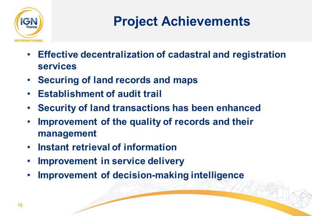 12 Project Achievements Effective decentralization of cadastral and registration services Securing of land records and maps Establishment of audit tra