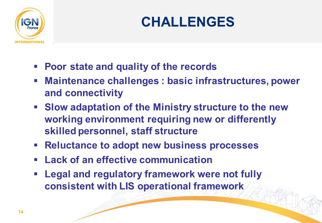 14  Poor state and quality of the records  Maintenance challenges : basic infrastructures, power and connectivity  Slow adaptation of the Ministry