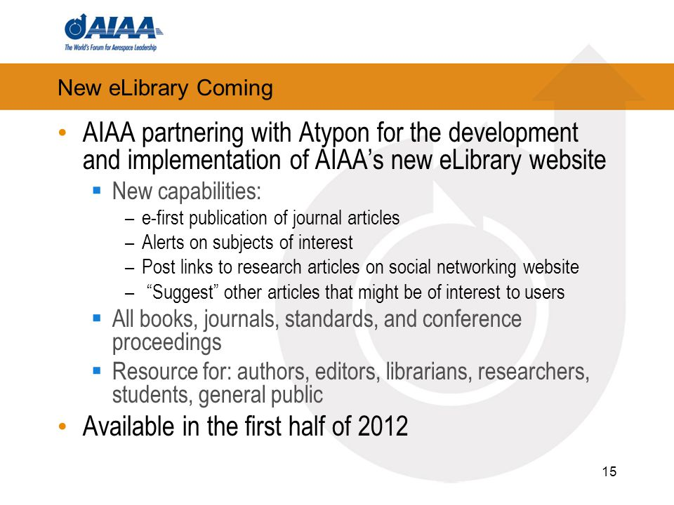 15 New eLibrary Coming AIAA partnering with Atypon for the development and implementation of AIAA's new eLibrary website  New capabilities: –e-first publication of journal articles –Alerts on subjects of interest –Post links to research articles on social networking website – Suggest other articles that might be of interest to users  All books, journals, standards, and conference proceedings  Resource for: authors, editors, librarians, researchers, students, general public Available in the first half of 2012