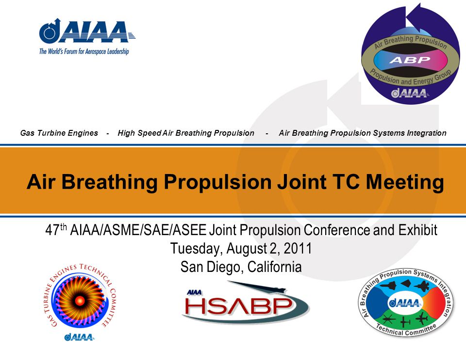 Air Breathing Propulsion Joint TC Meeting Gas Turbine Engines - High Speed Air Breathing Propulsion - Air Breathing Propulsion Systems Integration 47 th AIAA/ASME/SAE/ASEE Joint Propulsion Conference and Exhibit Tuesday, August 2, 2011 San Diego, California