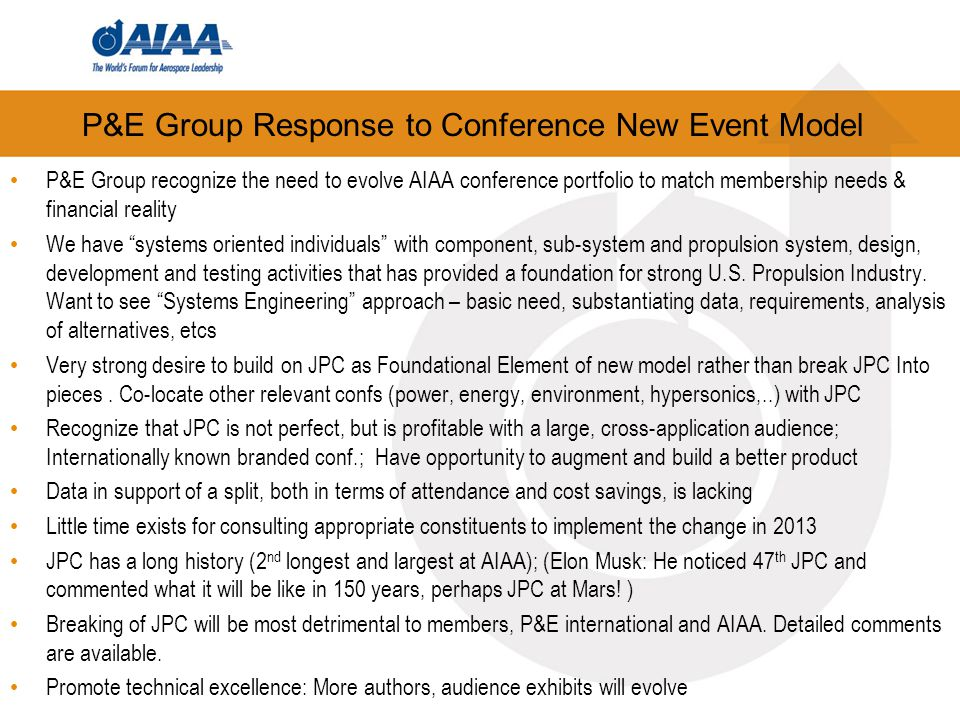P&E Group Response to Conference New Event Model P&E Group recognize the need to evolve AIAA conference portfolio to match membership needs & financial reality We have systems oriented individuals with component, sub-system and propulsion system, design, development and testing activities that has provided a foundation for strong U.S.
