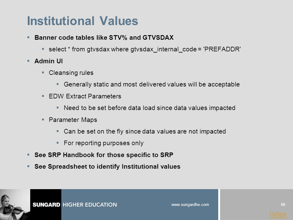 66 www.sungardhe.com Index Institutional Values  Banner code tables like STV% and GTVSDAX  select * from gtvsdax where gtvsdax_internal_code = PREFADDR  Admin UI  Cleansing rules  Generally static and most delivered values will be acceptable  EDW Extract Parameters  Need to be set before data load since data values impacted  Parameter Maps  Can be set on the fly since data values are not impacted  For reporting purposes only  See SRP Handbook for those specific to SRP  See Spreadsheet to identify Institutional values