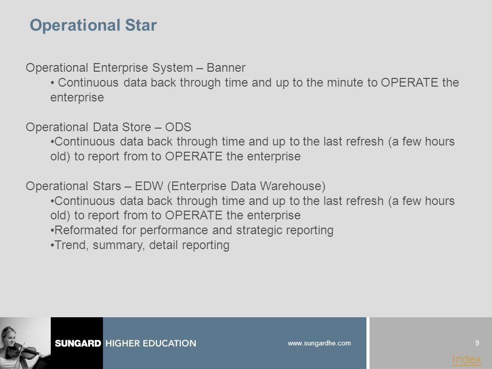 9 www.sungardhe.com Index Operational Star Operational Enterprise System – Banner Continuous data back through time and up to the minute to OPERATE the enterprise Operational Data Store – ODS Continuous data back through time and up to the last refresh (a few hours old) to report from to OPERATE the enterprise Operational Stars – EDW (Enterprise Data Warehouse) Continuous data back through time and up to the last refresh (a few hours old) to report from to OPERATE the enterprise Reformated for performance and strategic reporting Trend, summary, detail reporting