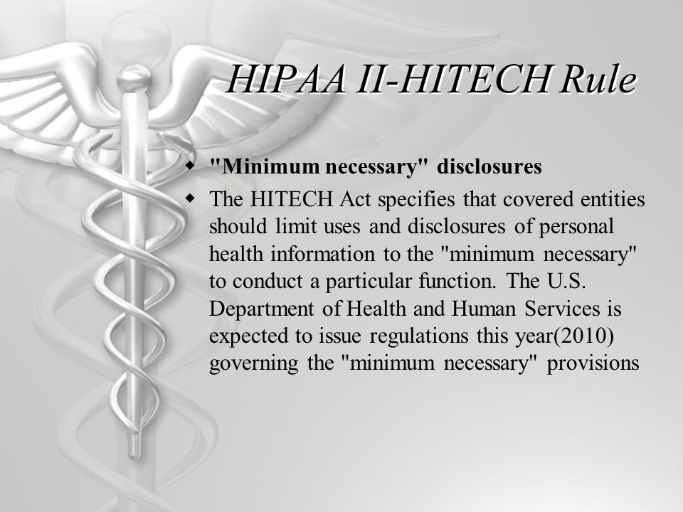 HIPAA II-HITECH Rule  Minimum necessary disclosures  The HITECH Act specifies that covered entities should limit uses and disclosures of personal health information to the minimum necessary to conduct a particular function.