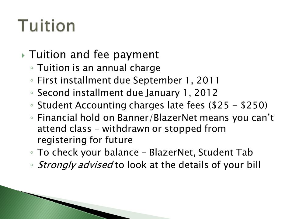  Tuition and fee payment ◦ Tuition is an annual charge ◦ First installment due September 1, 2011 ◦ Second installment due January 1, 2012 ◦ Student Accounting charges late fees ($25 - $250) ◦ Financial hold on Banner/BlazerNet means you can't attend class – withdrawn or stopped from registering for future ◦ To check your balance – BlazerNet, Student Tab ◦ Strongly advised to look at the details of your bill