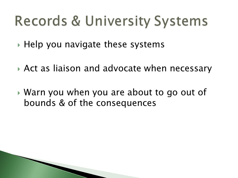  Help you navigate these systems  Act as liaison and advocate when necessary  Warn you when you are about to go out of bounds & of the consequences