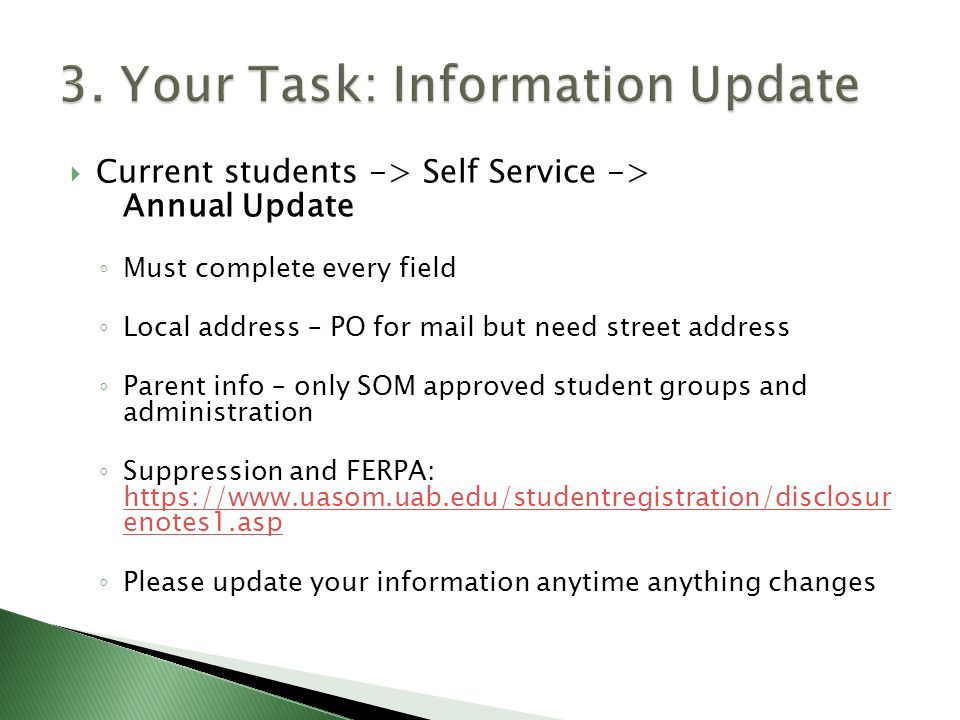  Current students -> Self Service -> Annual Update ◦ Must complete every field ◦ Local address – PO for mail but need street address ◦ Parent info – only SOM approved student groups and administration ◦ Suppression and FERPA: https://www.uasom.uab.edu/studentregistration/disclosur enotes1.asp https://www.uasom.uab.edu/studentregistration/disclosur enotes1.asp ◦ Please update your information anytime anything changes
