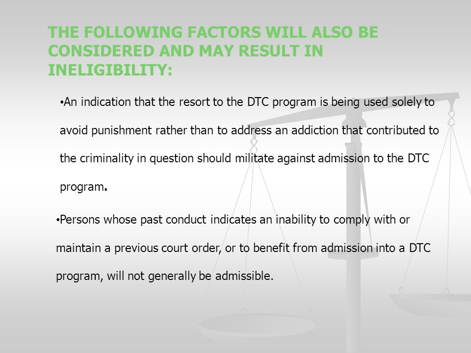 THE FOLLOWING FACTORS WILL ALSO BE CONSIDERED AND MAY RESULT IN INELIGIBILITY: An indication that the resort to the DTC program is being used solely to avoid punishment rather than to address an addiction that contributed to the criminality in question should militate against admission to the DTC program.