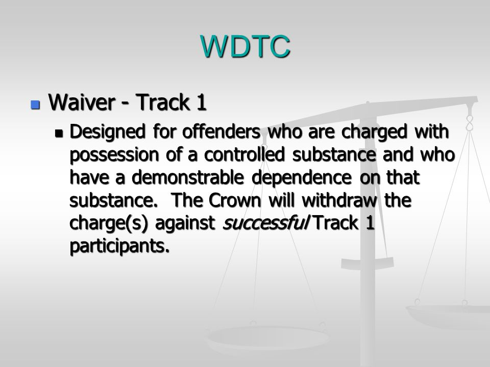 WDTC Waiver - Track 1 Waiver - Track 1 Designed for offenders who are charged with possession of a controlled substance and who have a demonstrable dependence on that substance.