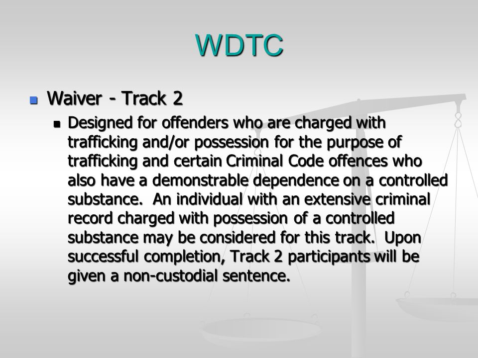 WDTC Waiver - Track 2 Waiver - Track 2 Designed for offenders who are charged with trafficking and/or possession for the purpose of trafficking and certain Criminal Code offences who also have a demonstrable dependence on a controlled substance.