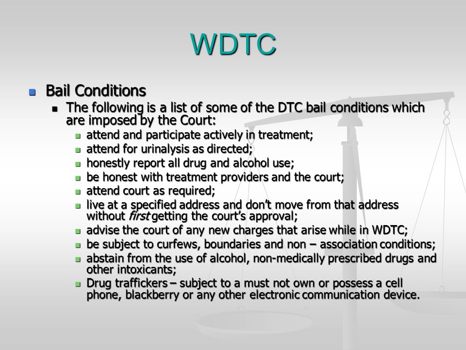 WDTC Bail Conditions Bail Conditions The following is a list of some of the DTC bail conditions which are imposed by the Court: The following is a list of some of the DTC bail conditions which are imposed by the Court: attend and participate actively in treatment; attend and participate actively in treatment; attend for urinalysis as directed; attend for urinalysis as directed; honestly report all drug and alcohol use; honestly report all drug and alcohol use; be honest with treatment providers and the court; be honest with treatment providers and the court; attend court as required; attend court as required; live at a specified address and don't move from that address without first getting the court's approval; live at a specified address and don't move from that address without first getting the court's approval; advise the court of any new charges that arise while in WDTC; advise the court of any new charges that arise while in WDTC; be subject to curfews, boundaries and non – association conditions; be subject to curfews, boundaries and non – association conditions; abstain from the use of alcohol, non-medically prescribed drugs and other intoxicants; abstain from the use of alcohol, non-medically prescribed drugs and other intoxicants; Drug traffickers – subject to a must not own or possess a cell phone, blackberry or any other electronic communication device.