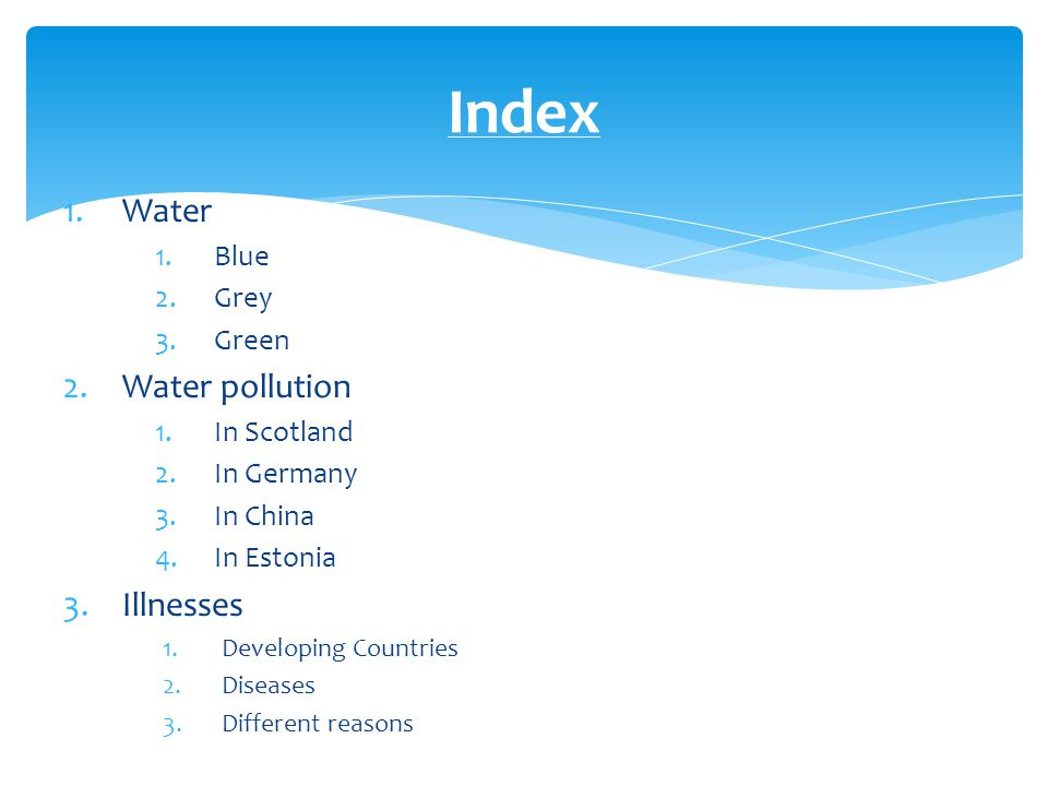 1.Water 1.Blue 2.Grey 3.Green 2.Water pollution 1.In Scotland 2.In Germany 3.In China 4.In Estonia 3.Illnesses 1.Developing Countries 2.Diseases 3.Dif
