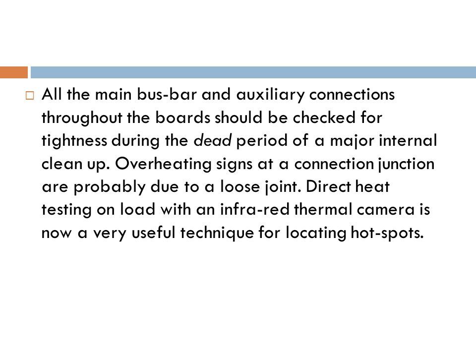  All the main bus-bar and auxiliary connections throughout the boards should be checked for tightness during the dead period of a major internal clean up.