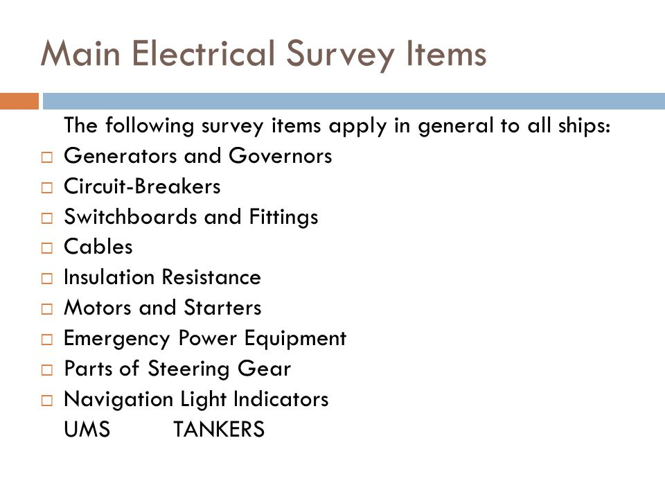 Main Electrical Survey Items The following survey items apply in general to all ships:  Generators and Governors  Circuit-Breakers  Switchboards and Fittings  Cables  Insulation Resistance  Motors and Starters  Emergency Power Equipment  Parts of Steering Gear  Navigation Light Indicators UMSTANKERS
