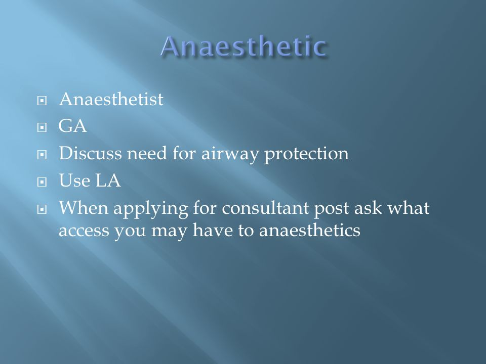  Anaesthetist  GA  Discuss need for airway protection  Use LA  When applying for consultant post ask what access you may have to anaesthetics