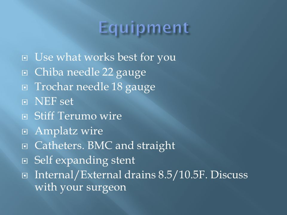  Use what works best for you  Chiba needle 22 gauge  Trochar needle 18 gauge  NEF set  Stiff Terumo wire  Amplatz wire  Catheters.