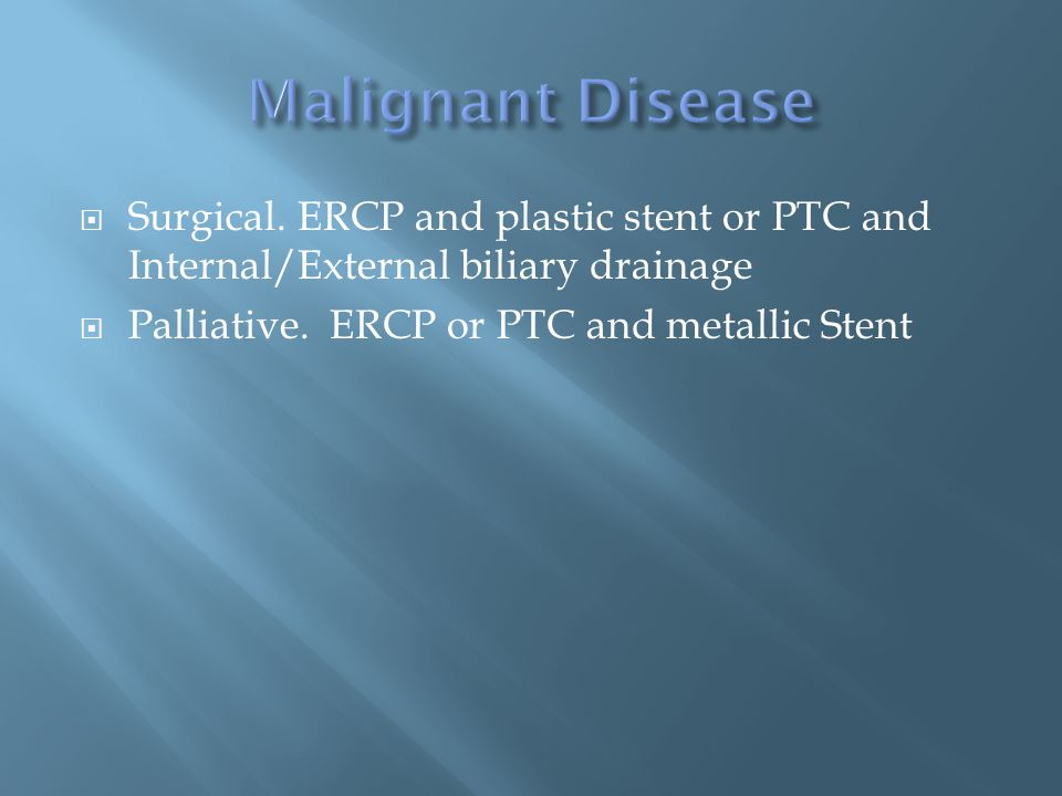  Surgical. ERCP and plastic stent or PTC and Internal/External biliary drainage  Palliative.