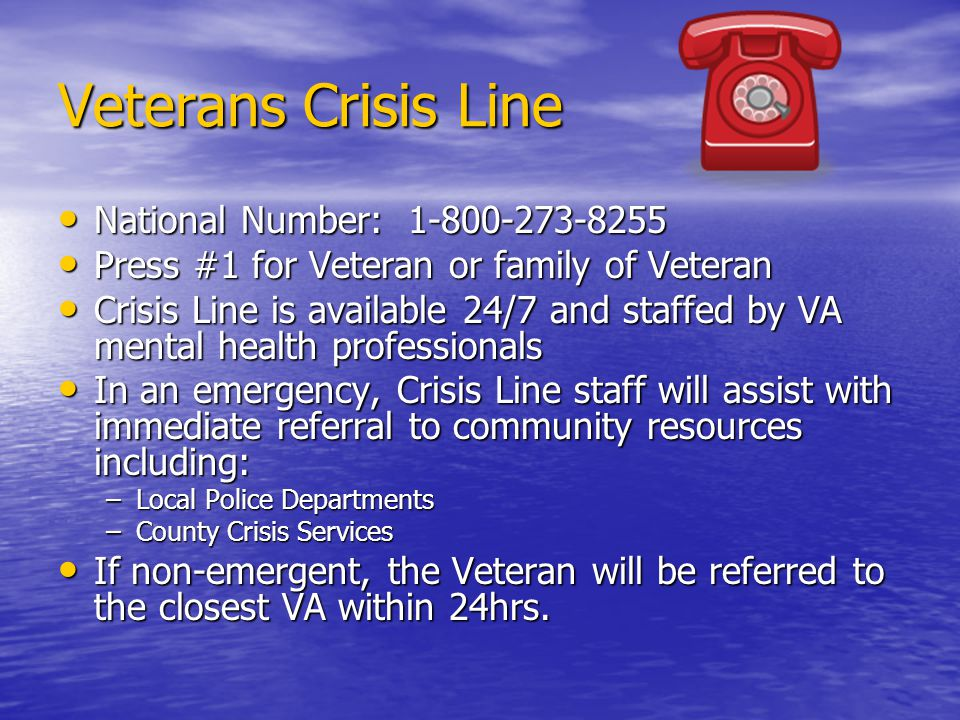 Veterans Crisis Line National Number: 1-800-273-8255 National Number: 1-800-273-8255 Press #1 for Veteran or family of Veteran Press #1 for Veteran or family of Veteran Crisis Line is available 24/7 and staffed by VA mental health professionals Crisis Line is available 24/7 and staffed by VA mental health professionals In an emergency, Crisis Line staff will assist with immediate referral to community resources including: In an emergency, Crisis Line staff will assist with immediate referral to community resources including: –Local Police Departments –County Crisis Services If non-emergent, the Veteran will be referred to the closest VA within 24hrs.