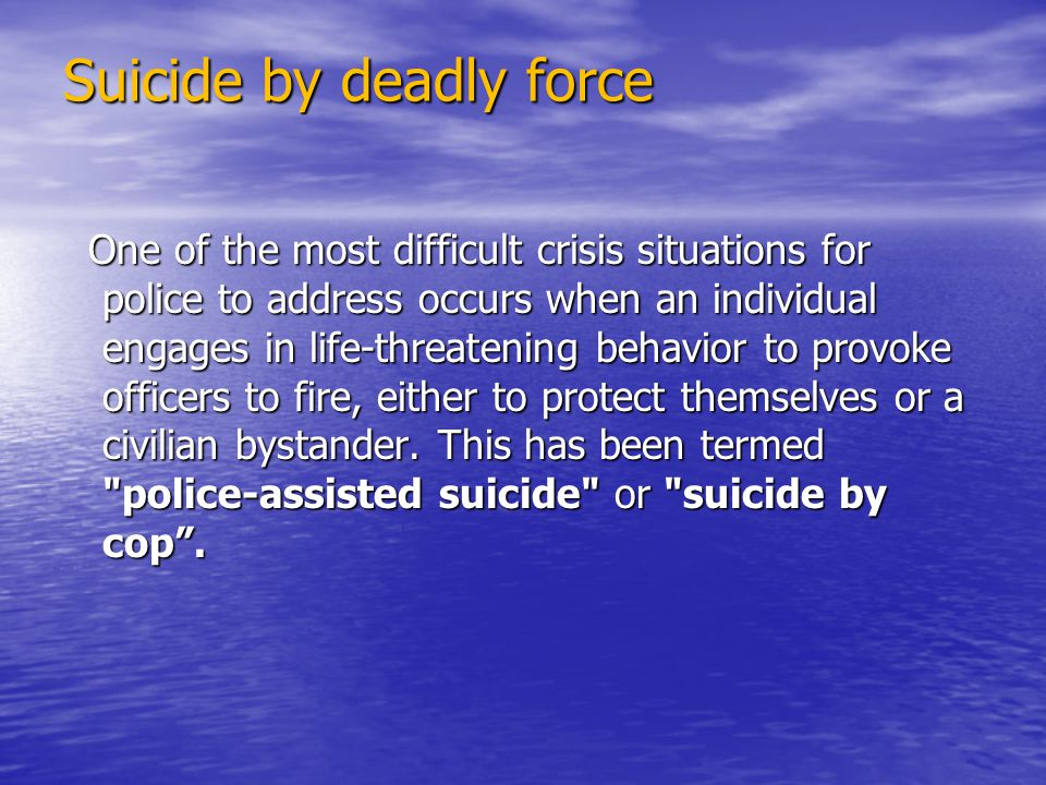 Suicide by deadly force One of the most difficult crisis situations for police to address occurs when an individual engages in life-threatening behavior to provoke officers to fire, either to protect themselves or a civilian bystander.