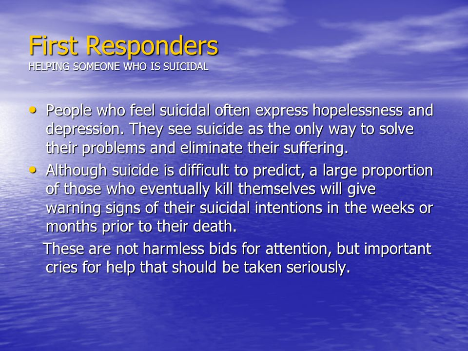 First Responders HELPING SOMEONE WHO IS SUICIDAL People who feel suicidal often express hopelessness and depression.