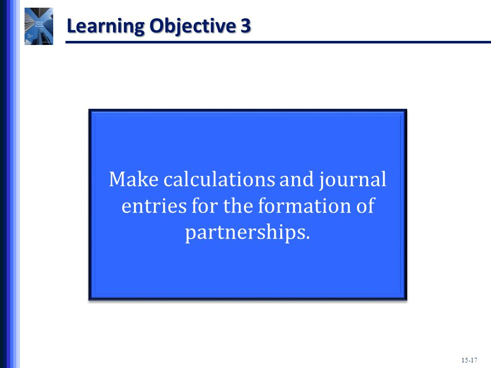 15-17 Learning Objective 3 Make calculations and journal entries for the formation of partnerships.