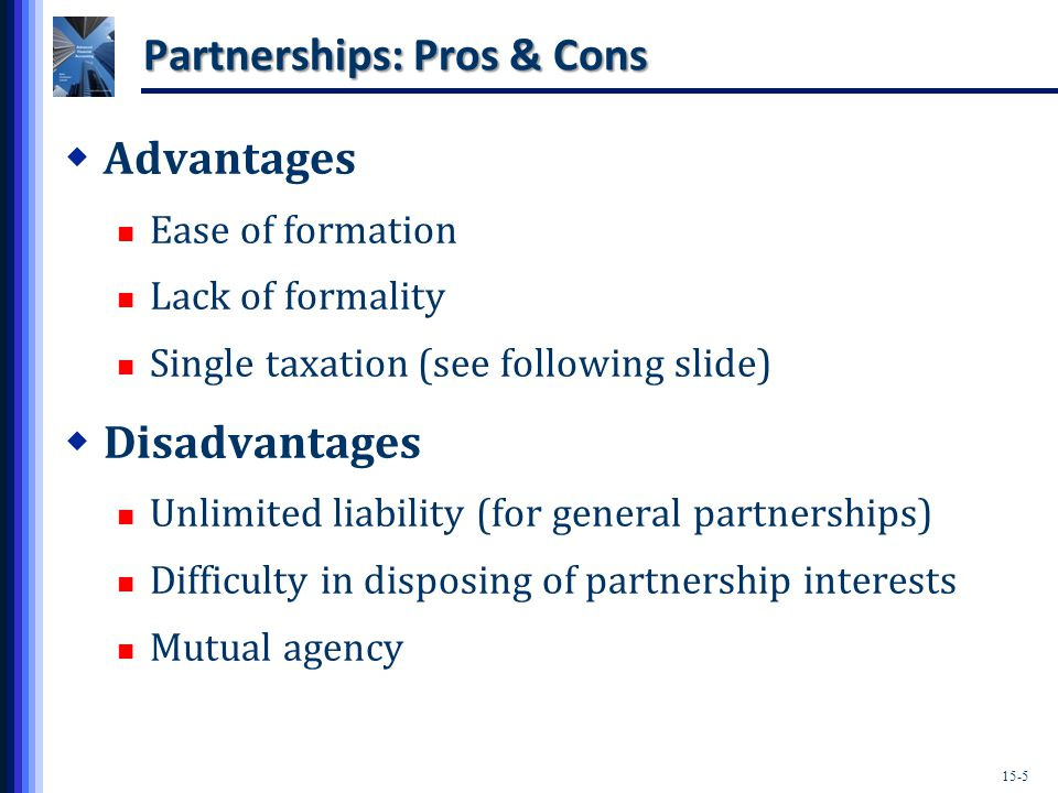 15-5 Partnerships: Pros & Cons  Advantages Ease of formation Lack of formality Single taxation (see following slide)  Disadvantages Unlimited liability (for general partnerships) Difficulty in disposing of partnership interests Mutual agency