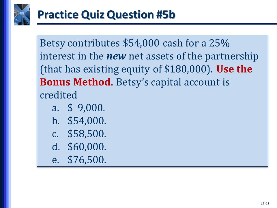 15-63 Practice Quiz Question #5b Betsy contributes $54,000 cash for a 25% interest in the new net assets of the partnership (that has existing equity of $180,000).
