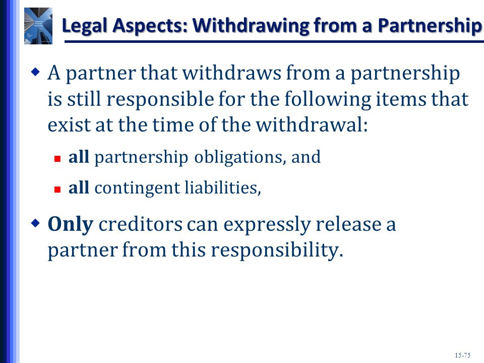 15-75 Legal Aspects: Withdrawing from a Partnership  A partner that withdraws from a partnership is still responsible for the following items that exist at the time of the withdrawal: all partnership obligations, and all contingent liabilities,  Only creditors can expressly release a partner from this responsibility.