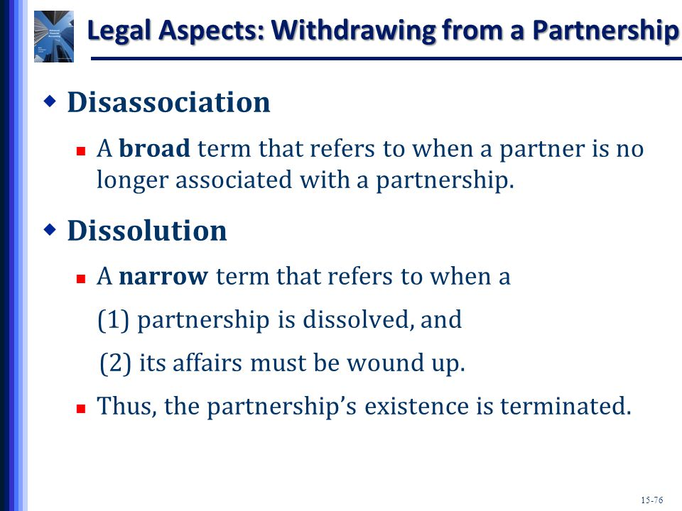 15-76 Legal Aspects: Withdrawing from a Partnership  Disassociation A broad term that refers to when a partner is no longer associated with a partnership.